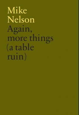 Mike Nelson selects from the V-A-C collection Again, more things (a table ruin). Published by the Whitechapel Gallery and V-A-C collection 2014